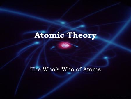 "Atomic Theory The Who's Who of Atoms. Democritus ~460 BCE. Defined atom as the ""smallest bit of matter. 100 years later, Aristotle dismissed his idea."