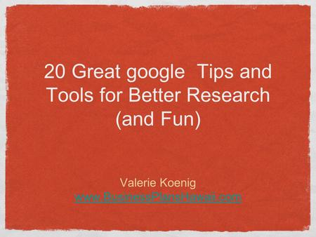 20 Great google Tips and Tools for Better Research (and Fun) Valerie Koenig www.BusinessPlansHawaii.com.