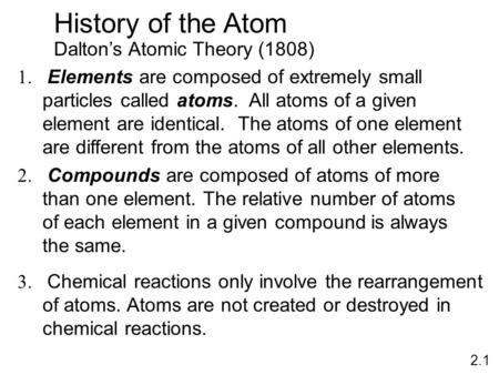 History of the Atom Dalton's Atomic Theory (1808) 1. Elements are composed of extremely small particles called atoms. All atoms of a given element are.