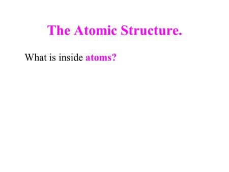 The Atomic Structure. What is inside atoms?. The Atomic Structure  Thomson (1897) proved that the fundamental particles in all atoms are called electrons.