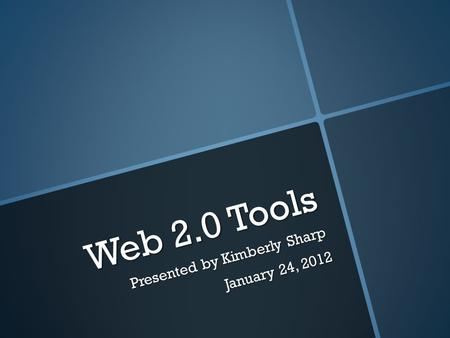 Web 2.0 Tools Presented by Kimberly Sharp January 24, 2012.