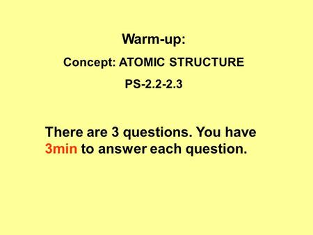 Warm-up: Concept: ATOMIC STRUCTURE PS-2.2-2.3 There are 3 questions. You have 3min to answer each question.