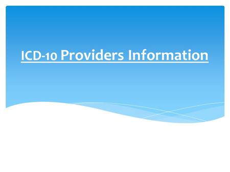 ICD-10 Providers Information.  Expanded diagnosis and surgical procedure code sets to be much more specific  Expanded field format for ICD-10 codes.