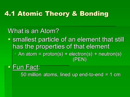 4.1 Atomic Theory & Bonding What is an Atom?  smallest particle of an element that still has the properties of that element  An atom = proton(s) + electron(s)