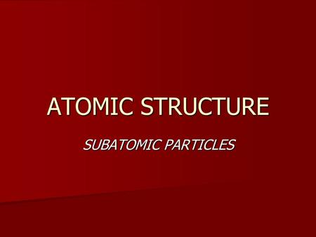 ATOMIC STRUCTURE SUBATOMIC PARTICLES. WHATS IN AN ATOM? THREE MAIN PARTICLES THREE MAIN PARTICLES PROTONS PROTONS NEUTRONS NEUTRONS ELECTRONS ELECTRONS.