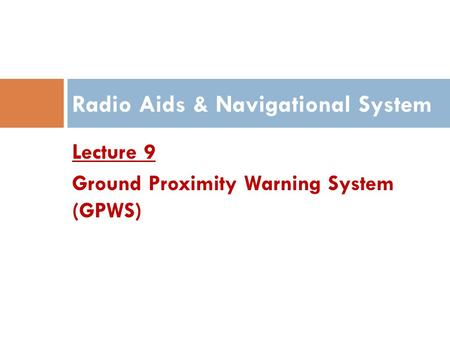 Lecture 9 Ground Proximity Warning System (GPWS) Radio Aids & Navigational System.