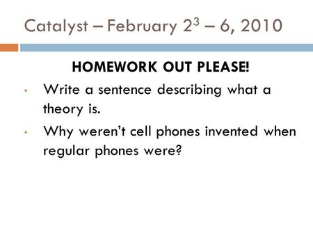 Catalyst – February 2 3 – 6, 2010 HOMEWORK OUT PLEASE! Write a sentence describing what a theory is. Why weren't cell phones invented when regular phones.