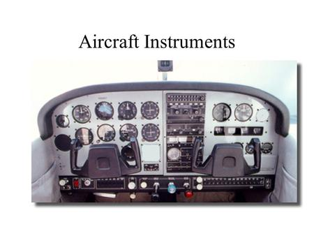 Aircraft Instruments. Attitude Indicator Determines the position of the aircraft in relationship to the horizon Red/orange marker represents wings Blue.