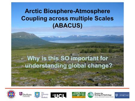 Arctic Biosphere-Atmosphere Coupling across multiple Scales (ABACUS) Why is this SO important for understanding global change?