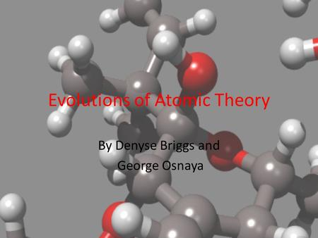 Evolutions of Atomic Theory By Denyse Briggs and George Osnaya.