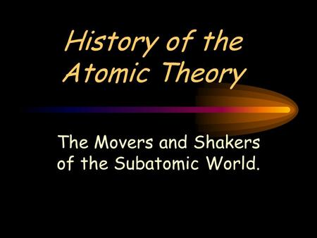 History of the Atomic Theory The Movers and Shakers of the Subatomic World.