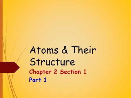 Atoms & Their Structure Chapter 2 Section 1 Part 1.