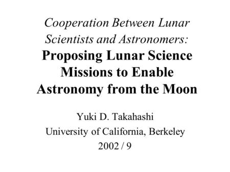 Cooperation Between Lunar Scientists and Astronomers: Proposing Lunar Science Missions to Enable Astronomy from the Moon Yuki D. Takahashi University of.