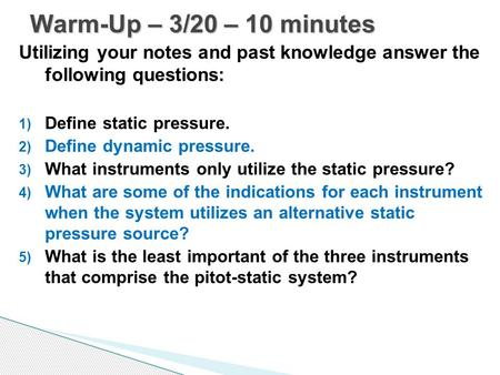 Utilizing your notes and past knowledge answer the following questions: 1) Define static pressure. 2) Define dynamic pressure. 3) What instruments only.