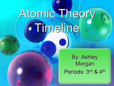 By: Ashley Morgan Periods: 3 rd & 4 th By: Ashley Morgan Periods: 3 rd & 4 th Atomic Theory Timeline.