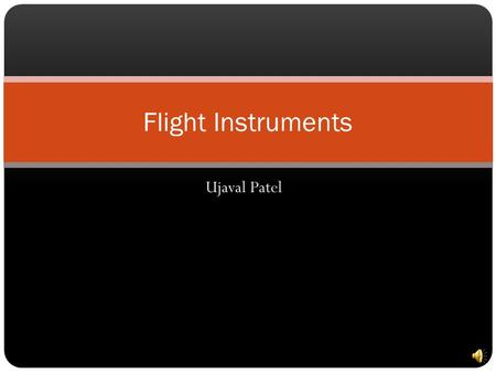 Ujaval Patel Flight Instruments 6 Basic Instruments Airspeed Indicator Artificial Horizon Altimeter Bank and Yaw Indicator Heading Indicator Vertical.