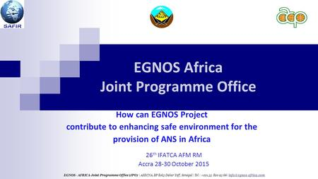 EGNOS Africa Joint Programme Office 26 th IFATCA AFM RM Accra 28-30 October 2015 EGNOS - AFRICA Joint Programme Office (JPO) | ASECNA, BP 8163 Dakar Yoff,