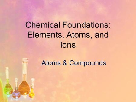 Chemical Foundations: Elements, Atoms, and Ions Atoms & Compounds.