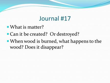 Journal #17 What is matter? Can it be created? Or destroyed? When wood is burned, what happens to the wood? Does it disappear?