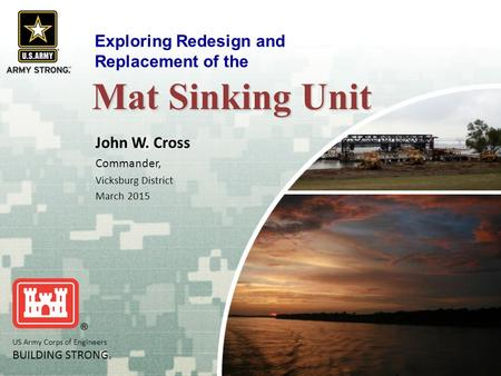 US Army Corps of Engineers BUILDING STRONG ® Mat Sinking Unit John W. Cross Commander, Vicksburg District March 2015 Exploring Redesign and Replacement.