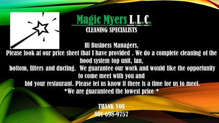Magic Myers L.L.C. CLEANING SPECIALISTS Hi Business Managers, Please look at our price sheet that I have provided. We do a complete cleaning of the hood.