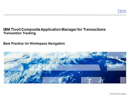 © 2013 IBM Corporation IBM Tivoli Composite Application Manager for Transactions Transaction Tracking Best Practice for Workspace Navigation.