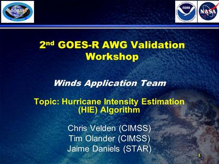 1 2 nd GOES-R AWG Validation Workshop Winds Application Team Topic: Hurricane Intensity Estimation (HIE) Algorithm Chris Velden (CIMSS) Tim Olander (CIMSS)