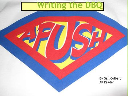 Writing the DBQ By Gail Colbert AP Reader. 2 Writing the DBQ  The APUSH exam format includes one document-based question.  Students will have 55 minutes.