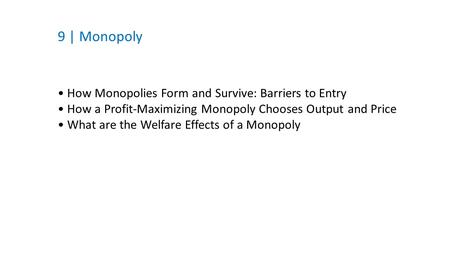9 | Monopoly How Monopolies Form and Survive: Barriers to Entry How a Profit-Maximizing Monopoly Chooses Output and Price What are the Welfare Effects.