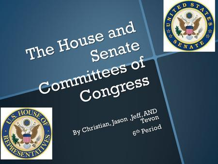 The House and Senate Committees of Congress By Christian, Jason,Jeff, AND Tevon 6 th Period.
