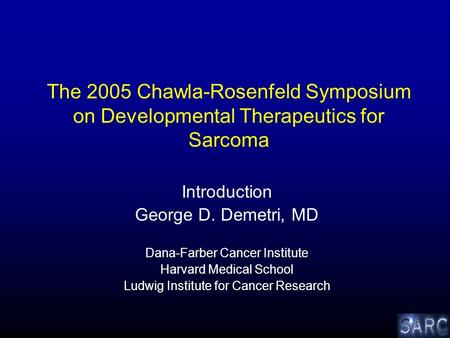 The 2005 Chawla-Rosenfeld Symposium on Developmental Therapeutics for Sarcoma Introduction George D. Demetri, MD Dana-Farber Cancer Institute Harvard Medical.