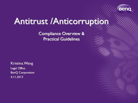Antitrust /Anticorruption Compliance Overview & Practical Guidelines Kristina. Wang Legal Office BenQ Corporation 4.11.2013.