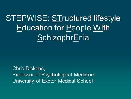 STEPWISE: STructured lifestyle Education for People WIth SchizophrEnia Chris Dickens, Professor of Psychological Medicine University of Exeter Medical.