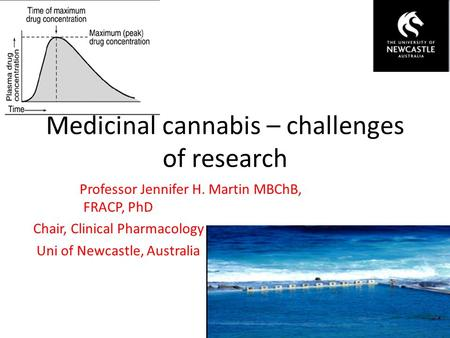 Medicinal cannabis – challenges of research Professor Jennifer H. Martin MBChB, FRACP, PhD Chair, Clinical Pharmacology Uni of Newcastle, Australia.