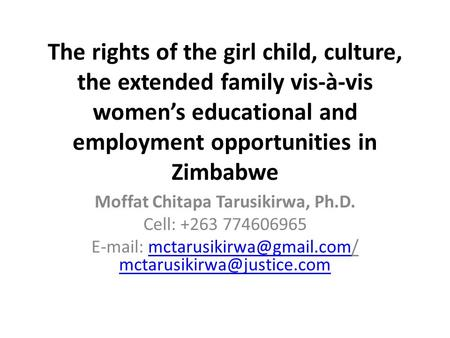 The rights <strong>of</strong> the girl child, culture, the extended family vis-à-vis women's educational and employment opportunities in Zimbabwe Moffat Chitapa Tarusikirwa,