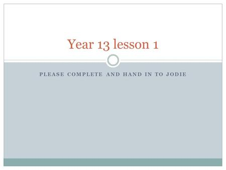 PLEASE COMPLETE AND HAND IN TO JODIE Year 13 lesson 1.