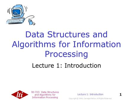 90-723: Data Structures and Algorithms for Information Processing Copyright © 1999, Carnegie Mellon. All Rights Reserved. 1 Lecture 1: Introduction Data.