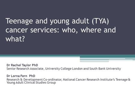Teenage and young adult (TYA) cancer services: who, where and what? Dr Rachel Taylor PhD Senior Research Associate, University College London and South.