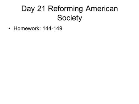 Day 21 Reforming American Society Homework: 144-149.