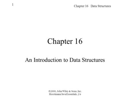 Chapter 16 Data Structures 1 ©2000, John Wiley & Sons, Inc. Horstmann/Java Essentials, 2/e Chapter 16 An Introduction to Data Structures.