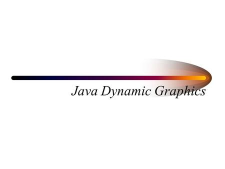 Java Dynamic Graphics. In Java Repaint event: Java Swing components catch repaint event, and call their paintComponent( ) method Default paintComponent(