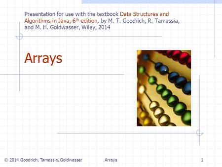 Arrays1 © 2014 Goodrich, Tamassia, Goldwasser Presentation for use with the textbook Data Structures and Algorithms in Java, 6 th edition, by M. T. Goodrich,