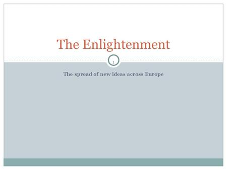 1 The spread of new ideas across Europe The Enlightenment.