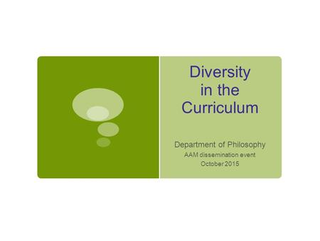 Diversity in the Curriculum Department of Philosophy AAM dissemination event October 2015.
