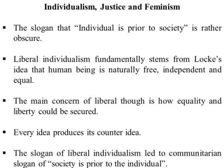 "Individualism, Justice and Feminism  The slogan that ""Individual is prior to society"" is rather obscure.  Liberal individualism fundamentally stems from."