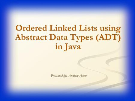 Ordered Linked Lists using Abstract Data Types (ADT) in Java Presented by: Andrew Aken.