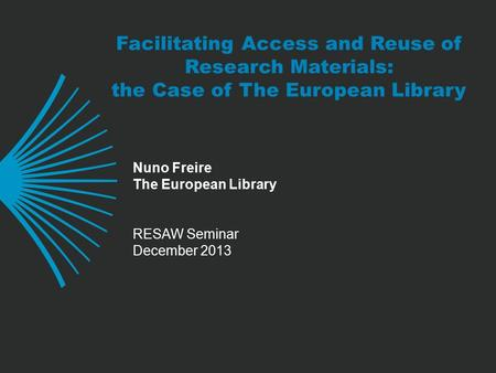 Facilitating Access and Reuse of Research Materials: the Case of The European Library Nuno Freire The European Library RESAW Seminar December 2013.