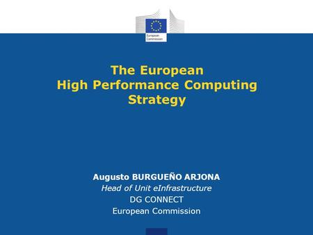 The European High Performance Computing Strategy Augusto BURGUEÑO ARJONA Head of Unit eInfrastructure DG CONNECT European Commission.