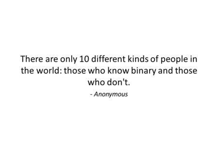 There are only 10 different kinds of people in the world: those who know binary and those who don't. - Anonymous.