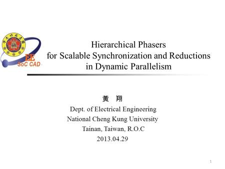 Hierarchical Phasers for Scalable Synchronization and Reductions in Dynamic Parallelism 1 黃 翔 Dept. of Electrical Engineering National Cheng Kung University.